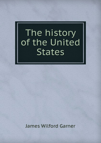 Garner James Wilford The history of the United States