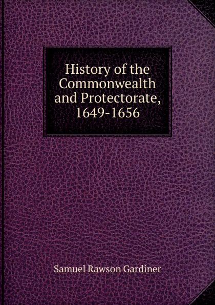 Samuel Rawson Gardiner History of the Commonwealth and Protectorate, 1649-1656 цены онлайн