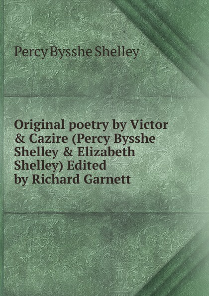 Shelley Percy Bysshe Original poetry by Victor . Cazire (Percy Bysshe Shelley . Elizabeth Shelley) Edited by Richard Garnett shelley percy bysshe original poetry by victor cazire percy bysshe shelley elizabeth shelley edited by richard garnett