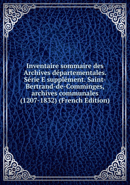 Inventaire sommaire des Archives departementales. Serie E supplement. Saint-Bertrand-de-Comminges, archives communales (1207-1832) (French Edition)
