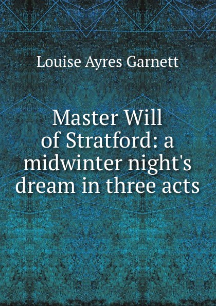 Louise Ayres Garnett Master Will of Stratford: a midwinter night.s dream in three acts