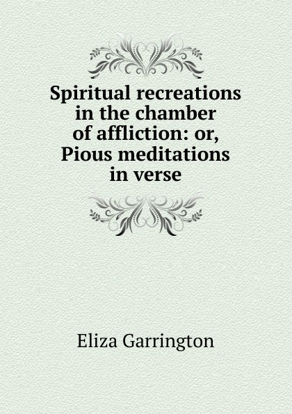 Eliza Garrington Spiritual recreations in the chamber of affliction: or, Pious meditations in verse недорго, оригинальная цена