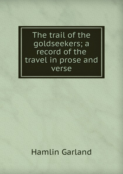 Hamlin Garland The trail of the goldseekers; a record of the travel in prose and verse garland hamlin the trail of the goldseekers a record of travel in prose and verse