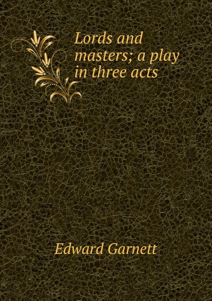 Edward Garnett Lords and masters; a play in three acts e a bennett milestones a play in three acts