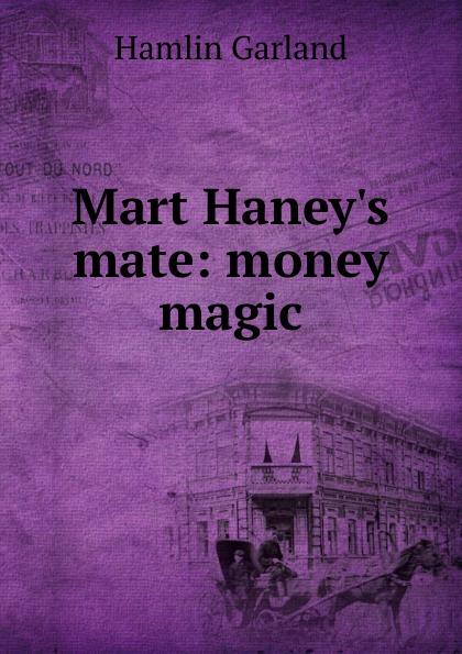 Hamlin Garland Mart Haney.s mate: money magic garland hamlin money magic a novel