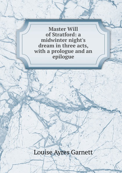 Louise Ayres Garnett Master Will of Stratford: a midwinter night.s dream in three acts, with a prologue and an epilogue