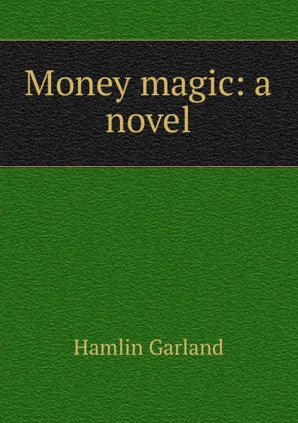 Hamlin Garland Money magic: a novel garland hamlin victor ollnee s discipline