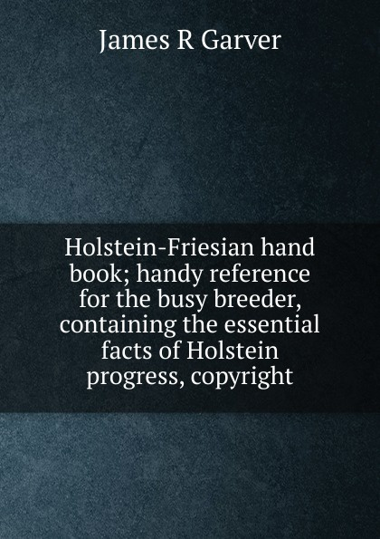 James R Garver Holstein-Friesian hand book; handy reference for the busy breeder, containing the essential facts of Holstein progress, copyright mark gardener the essential r reference