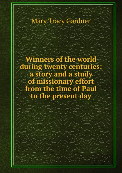 Mary Tracy Gardner Winners of the world during twenty centuries: a story and a study of missionary effort from the time of Paul to the present day darlene gardner a time to forgive