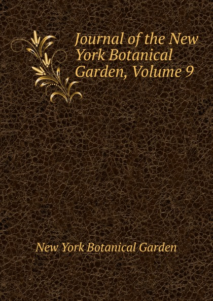 Journal of the New York Botanical Garden, Volume 9 journal of the new york botanical garden volume 9