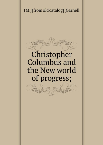 J M.] [from old catalog] [Garnell Christopher Columbus and the New world of progress;