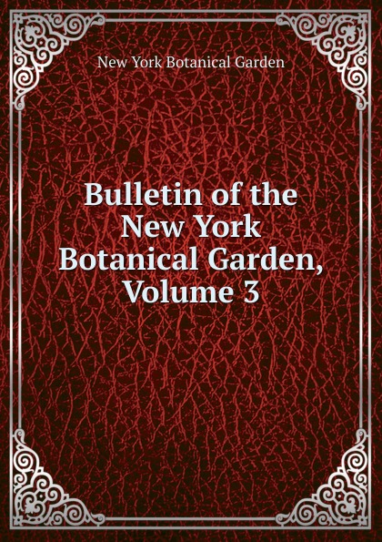 Bulletin of the New York Botanical Garden, Volume 3 journal of the new york botanical garden volume 9
