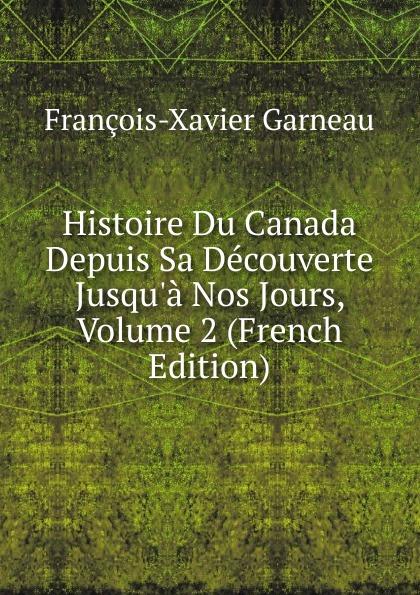 François-Xavier Garneau Histoire Du Canada Depuis Sa Decouverte Jusqu.a Nos Jours, Volume 2 (French Edition)