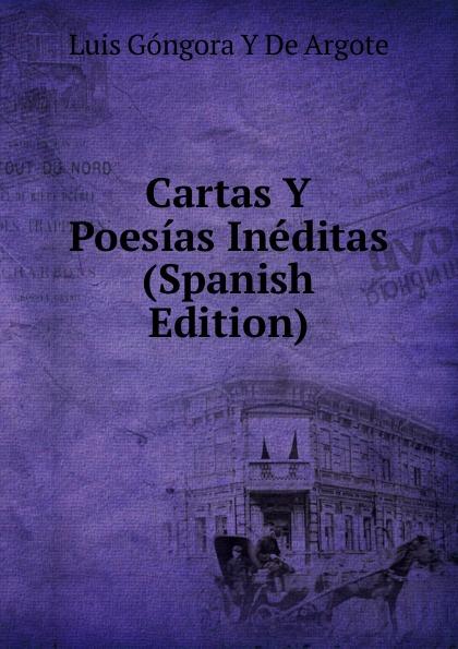Luis Góngora Y De Argote Cartas Y Poesias Ineditas (Spanish Edition) plácido poesias completas con doscientas diez composiciones ineditas spanish edition