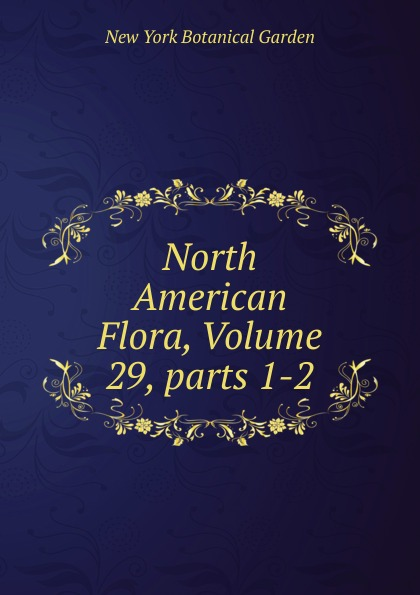 North American Flora, Volume 29,.parts 1-2 j w powell contributions to north american ethnology volume 5 parts 1 3