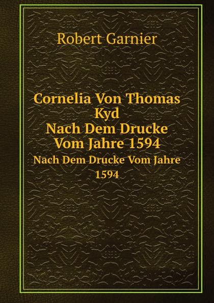 Robert Garnier Cornelia Von Thomas Kyd. Nach Dem Drucke Vom Jahre 1594 robert garnier cornelia von thomas kyd nach dem drucke vom jahre 1594