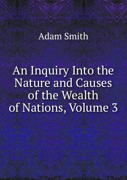 лучшая цена Adam Smith An Inquiry Into the Nature and Causes of the Wealth of Nations, Volume 3