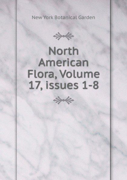 North American Flora, Volume 17,.issues 1-8