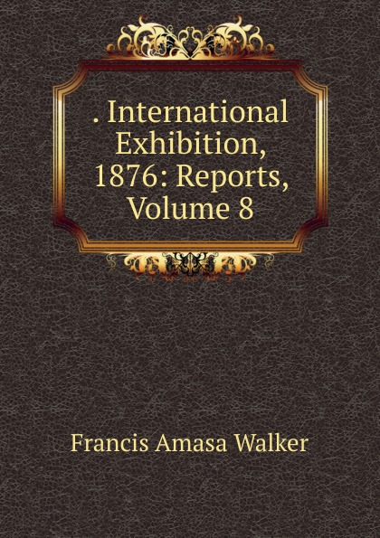 . International Exhibition, 1876: Reports, Volume 8