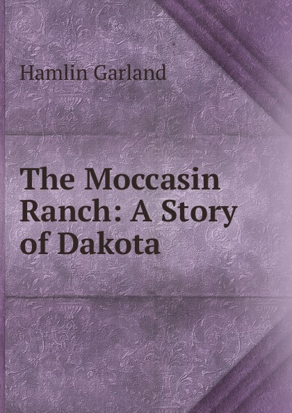 Hamlin Garland The Moccasin Ranch: A Story of Dakota garland hamlin a spoil of office a story of the modern west