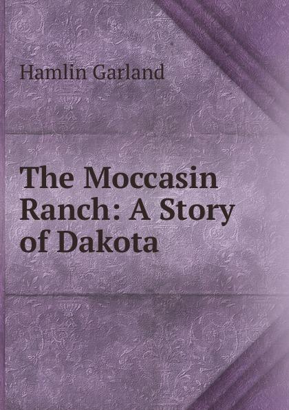 Hamlin Garland The Moccasin Ranch: A Story of Dakota garland hamlin rose of dutcher s coolly