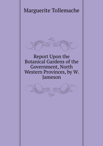 Marguerite Tollemache Report Upon the Botanical Gardens of the Government, North Western Provinces, by W. Jameson