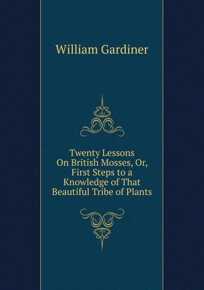 William Gardiner Twenty Lessons On British Mosses, Or, First Steps to a Knowledge of That Beautiful Tribe of Plants an investigation into the generic structure of acknowledgments