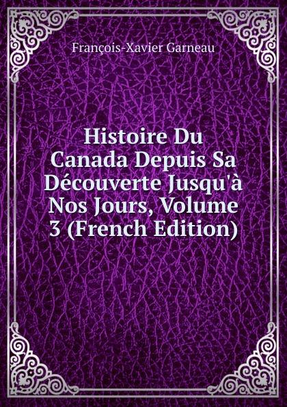 François-Xavier Garneau Histoire Du Canada Depuis Sa Decouverte Jusqu.a Nos Jours, Volume 3 (French Edition)