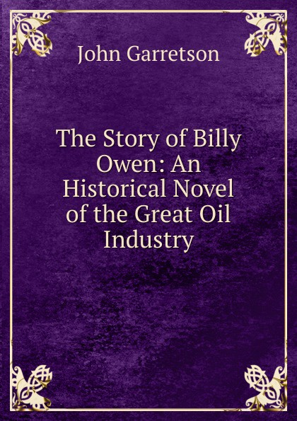 John Garretson The Story of Billy Owen: An Historical Novel of the Great Oil Industry