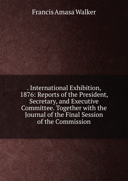 . International Exhibition, 1876: Reports of the President, Secretary, and Executive Committee. Together with the Journal of the Final Session of the Commission