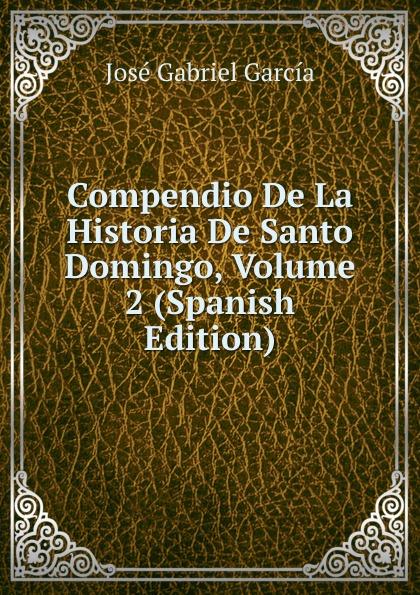 José Gabriel García Compendio De La Historia De Santo Domingo, Volume 2 (Spanish Edition) domingo juarros compendio de la historia de la ciudad de guatemala volume 2 spanish edition