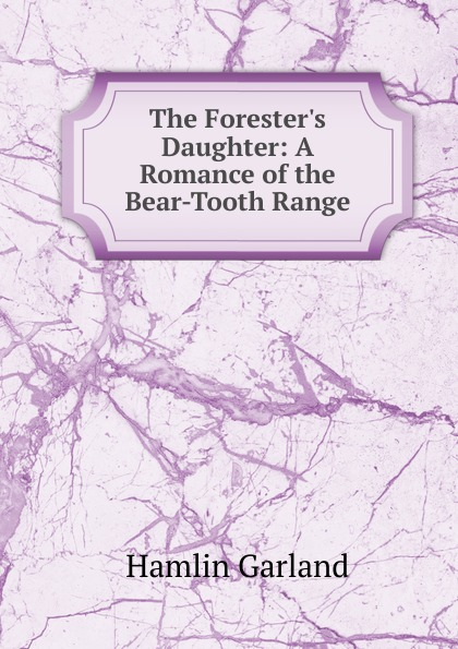 Hamlin Garland The Forester.s Daughter: A Romance of the Bear-Tooth Range garland hamlin cavanagh forest ranger a romance of the mountain west