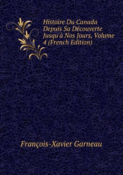 François-Xavier Garneau Histoire Du Canada Depuis Sa Decouverte Jusqu.a Nos Jours, Volume 4 (French Edition)