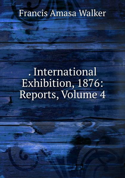 . International Exhibition, 1876: Reports, Volume 4