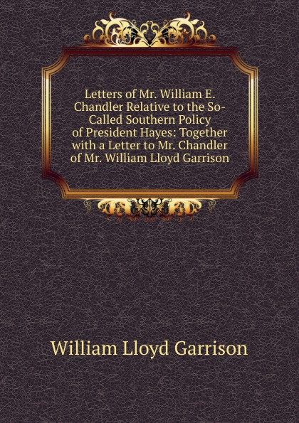 Garrison William Lloyd Letters of Mr. William E. Chandler Relative to the So-Called Southern Policy of President Hayes: Together with a Letter to Mr. Chandler of Mr. William Lloyd Garrison servo driver mr e 70ag