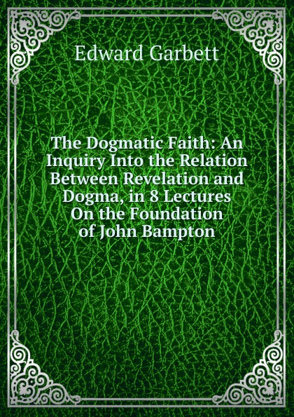 Edward Garbett The Dogmatic Faith: An Inquiry Into the Relation Between Revelation and Dogma, in 8 Lectures On the Foundation of John Bampton