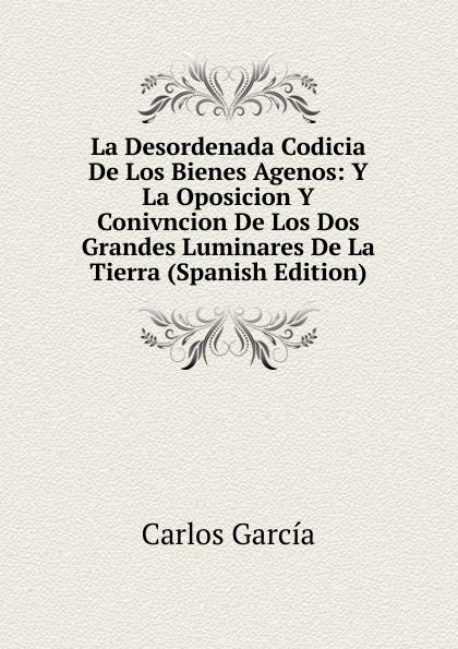 цены на Carlos García La Desordenada Codicia De Los Bienes Agenos: Y La Oposicion Y Conivncion De Los Dos Grandes Luminares De La Tierra (Spanish Edition)  в интернет-магазинах