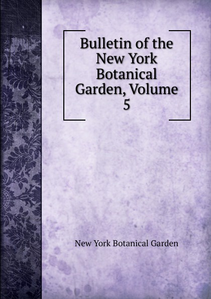 Bulletin of the New York Botanical Garden, Volume 5 journal of the new york botanical garden volume 9