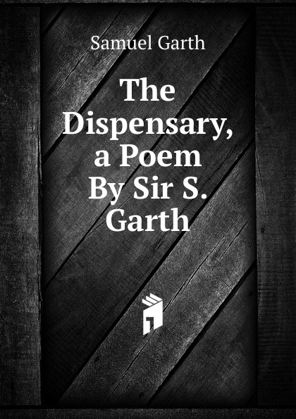 Samuel Garth The Dispensary, a Poem By Sir S. Garth. garth nix the ragwitch