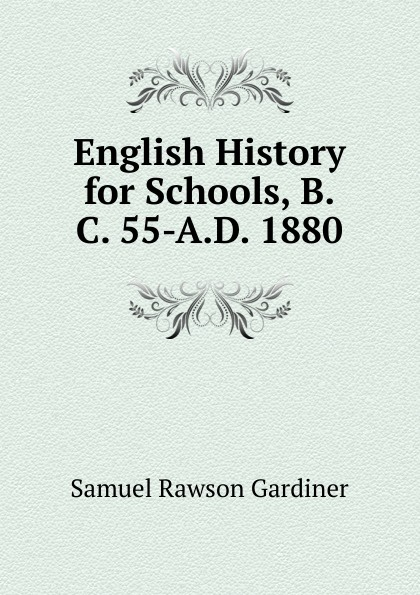 Samuel Rawson Gardiner English History for Schools, B.C. 55-A.D. 1880 цены онлайн