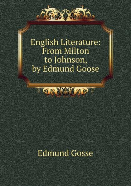 Edmund Gosse English Literature: From Milton to Johnson, by Edmund Goose