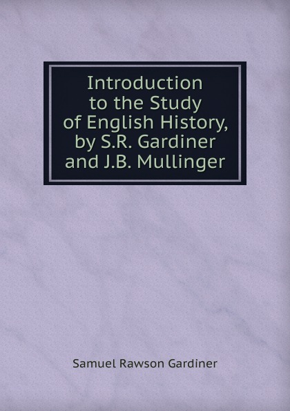 Samuel Rawson Gardiner Introduction to the Study of English History, by S.R. Gardiner and J.B. Mullinger ayres samuel gardiner the expositor s bible index