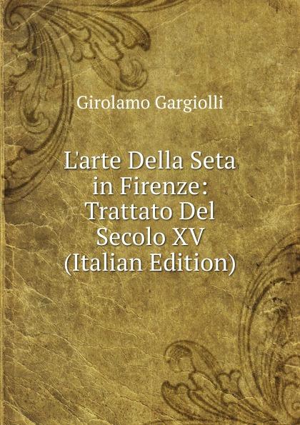 Girolamo Gargiolli L.arte Della Seta in Firenze: Trattato Del Secolo XV (Italian Edition) girolamo gargiolli l arte della seta in firenze