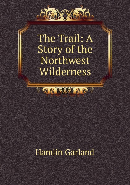 Hamlin Garland The Trail: A Story of the Northwest Wilderness garland hamlin a son of the middle border
