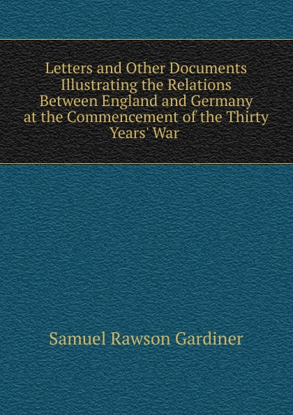Samuel Rawson Gardiner Letters and Other Documents Illustrating the Relations Between England and Germany at the Commencement of the Thirty Years. War .