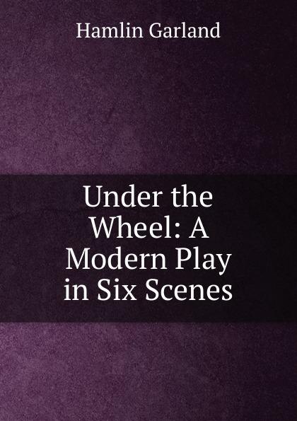 Hamlin Garland Under the Wheel: A Modern Play in Six Scenes garland hamlin victor ollnee s discipline