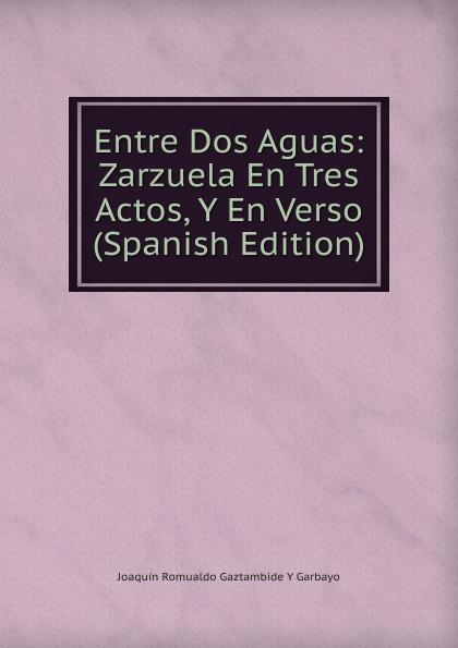 Joaquín Romualdo Gaztambide Y Garbayo Entre Dos Aguas: Zarzuela En Tres Actos, Y En Verso (Spanish Edition) antonio hurtado entre dos aguas zarzuela en tres actos y en verso classic reprint