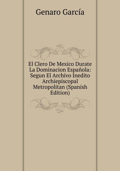 El Clero De Mexico Durate La Dominacion Espanola: Segun El Archivo Inedito Archiepiscopal Metropolitan (Spanish Edition)
