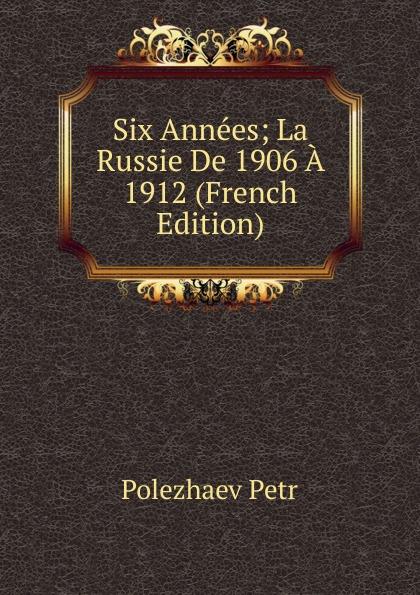 Polezhaev Petr Six Annees; La Russie De 1906 A 1912 (French Edition)