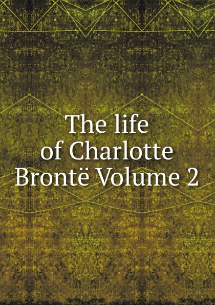 The life of Charlotte Bronte Volume 2